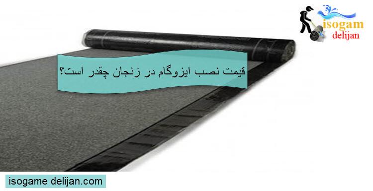 قیمت نصب ایزوگام در زنجان چقدر است؟
